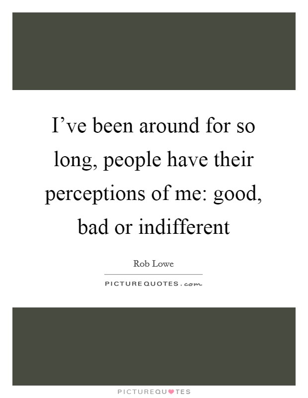I've been around for so long, people have their perceptions of me: good, bad or indifferent Picture Quote #1
