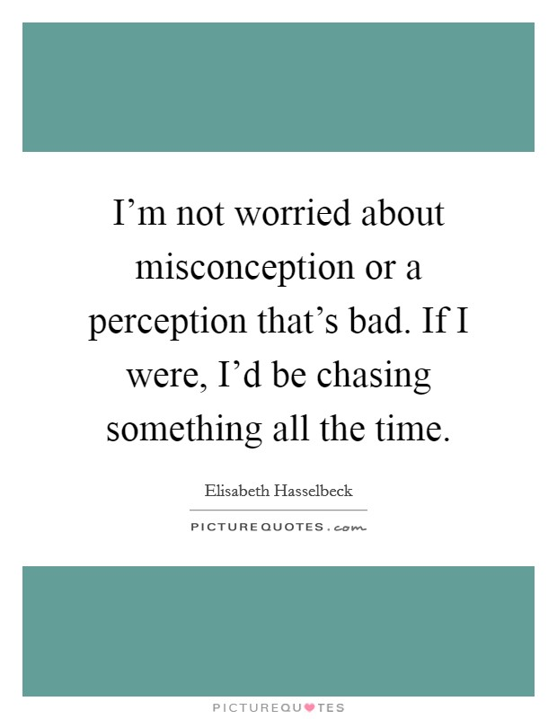 I'm not worried about misconception or a perception that's bad. If I were, I'd be chasing something all the time Picture Quote #1