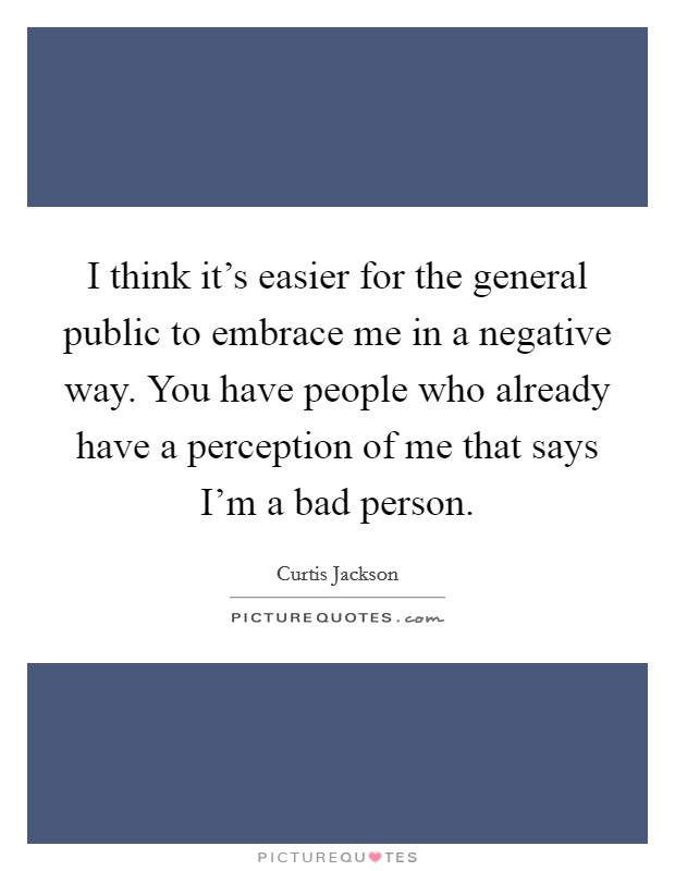 I think it's easier for the general public to embrace me in a negative way. You have people who already have a perception of me that says I'm a bad person Picture Quote #1