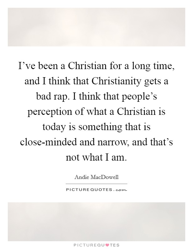I've been a Christian for a long time, and I think that Christianity gets a bad rap. I think that people's perception of what a Christian is today is something that is close-minded and narrow, and that's not what I am Picture Quote #1