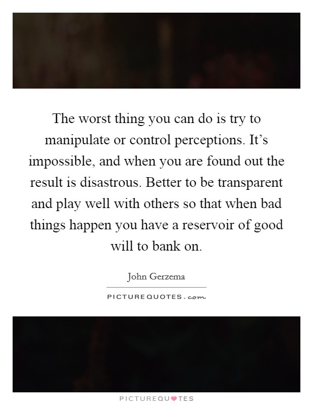 The worst thing you can do is try to manipulate or control perceptions. It's impossible, and when you are found out the result is disastrous. Better to be transparent and play well with others so that when bad things happen you have a reservoir of good will to bank on Picture Quote #1