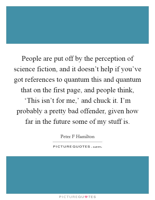 People are put off by the perception of science fiction, and it doesn't help if you've got references to quantum this and quantum that on the first page, and people think, 'This isn't for me,' and chuck it. I'm probably a pretty bad offender, given how far in the future some of my stuff is Picture Quote #1