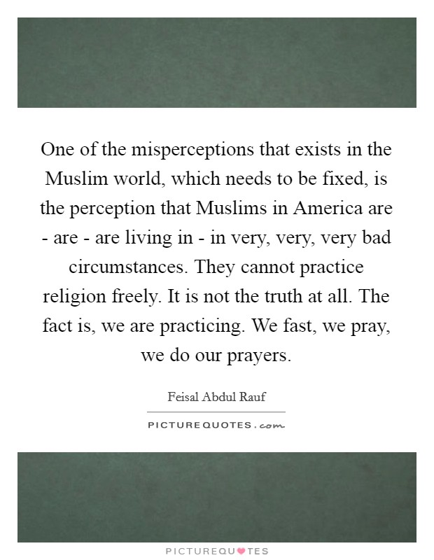 One of the misperceptions that exists in the Muslim world, which needs to be fixed, is the perception that Muslims in America are - are - are living in - in very, very, very bad circumstances. They cannot practice religion freely. It is not the truth at all. The fact is, we are practicing. We fast, we pray, we do our prayers Picture Quote #1