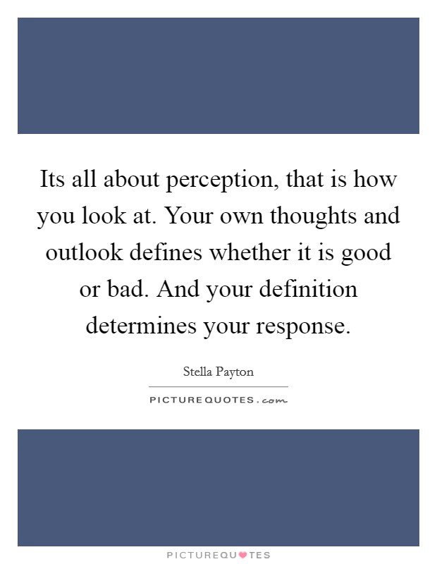Its all about perception, that is how you look at. Your own thoughts and outlook defines whether it is good or bad. And your definition determines your response Picture Quote #1