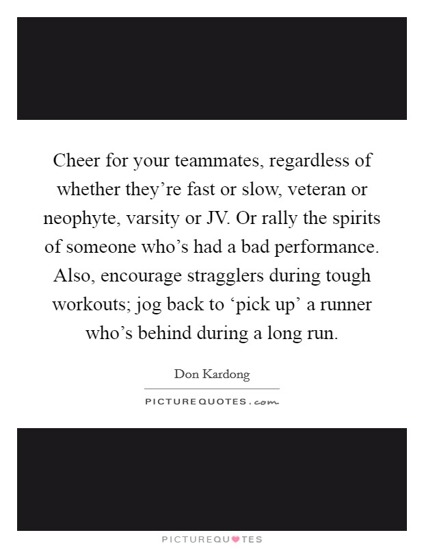 Cheer for your teammates, regardless of whether they're fast or slow, veteran or neophyte, varsity or JV. Or rally the spirits of someone who's had a bad performance. Also, encourage stragglers during tough workouts; jog back to 'pick up' a runner who's behind during a long run Picture Quote #1