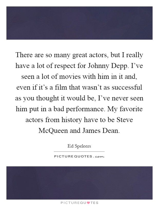 There are so many great actors, but I really have a lot of respect for Johnny Depp. I've seen a lot of movies with him in it and, even if it's a film that wasn't as successful as you thought it would be, I've never seen him put in a bad performance. My favorite actors from history have to be Steve McQueen and James Dean Picture Quote #1