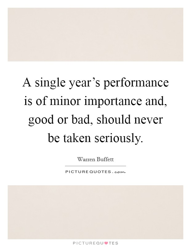 A single year's performance is of minor importance and, good or bad, should never be taken seriously Picture Quote #1