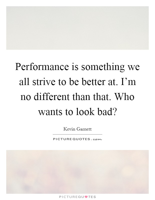 Performance is something we all strive to be better at. I'm no different than that. Who wants to look bad? Picture Quote #1