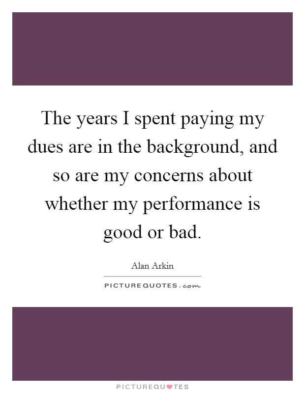 The years I spent paying my dues are in the background, and so are my concerns about whether my performance is good or bad Picture Quote #1