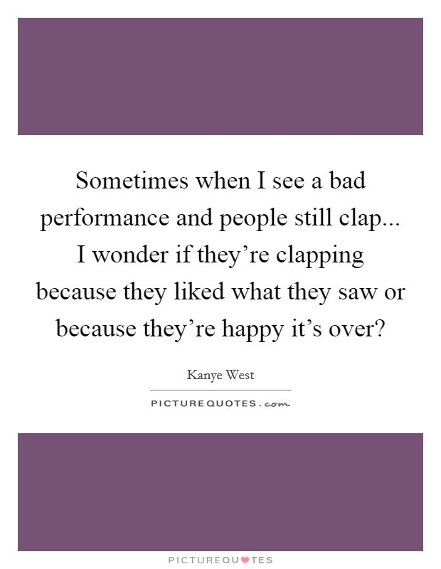 Sometimes when I see a bad performance and people still clap... I wonder if they're clapping because they liked what they saw or because they're happy it's over? Picture Quote #1