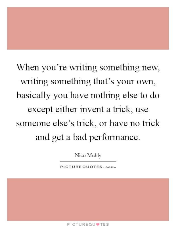 When you're writing something new, writing something that's your own, basically you have nothing else to do except either invent a trick, use someone else's trick, or have no trick and get a bad performance Picture Quote #1