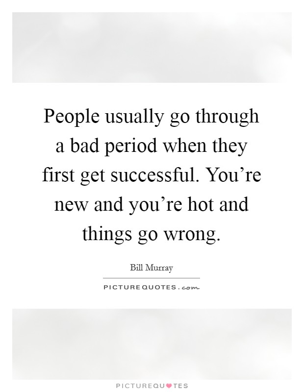 People usually go through a bad period when they first get successful. You're new and you're hot and things go wrong Picture Quote #1
