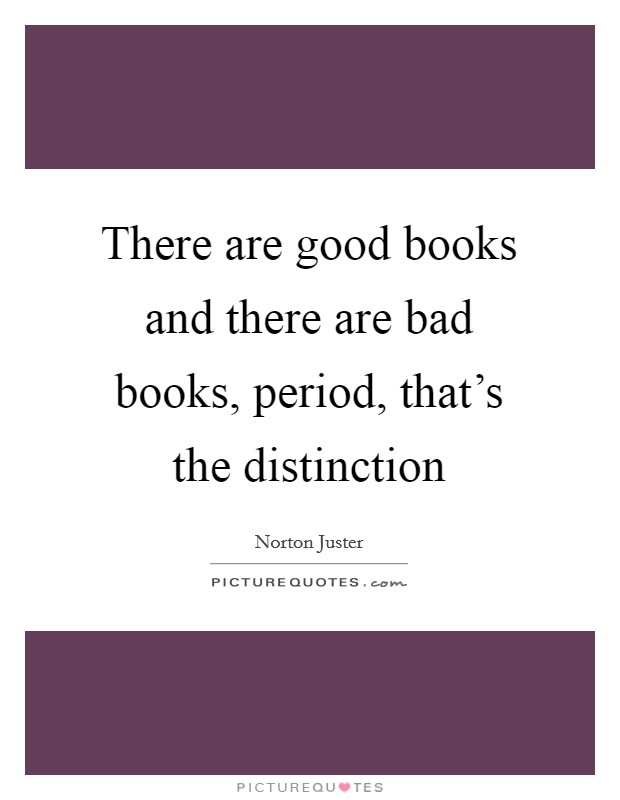 There are good books and there are bad books, period, that's the distinction Picture Quote #1