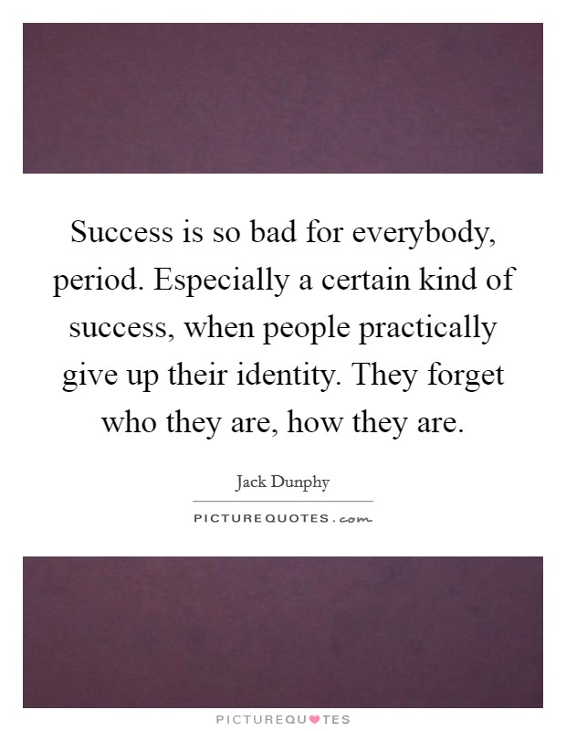 Success is so bad for everybody, period. Especially a certain kind of success, when people practically give up their identity. They forget who they are, how they are Picture Quote #1
