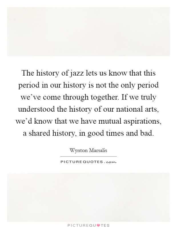 The history of jazz lets us know that this period in our history is not the only period we've come through together. If we truly understood the history of our national arts, we'd know that we have mutual aspirations, a shared history, in good times and bad Picture Quote #1