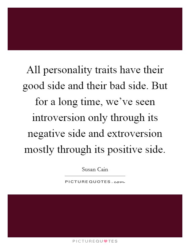 All personality traits have their good side and their bad side. But for a long time, we've seen introversion only through its negative side and extroversion mostly through its positive side Picture Quote #1