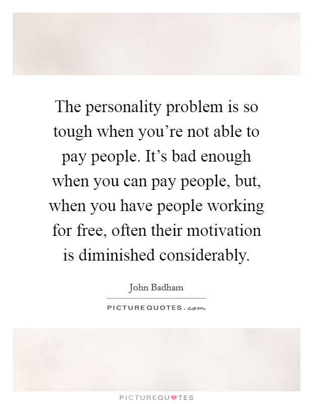 The personality problem is so tough when you're not able to pay people. It's bad enough when you can pay people, but, when you have people working for free, often their motivation is diminished considerably Picture Quote #1
