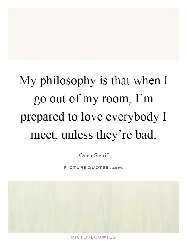 My philosophy is that when I go out of my room, I'm prepared to love everybody I meet, unless they're bad Picture Quote #1