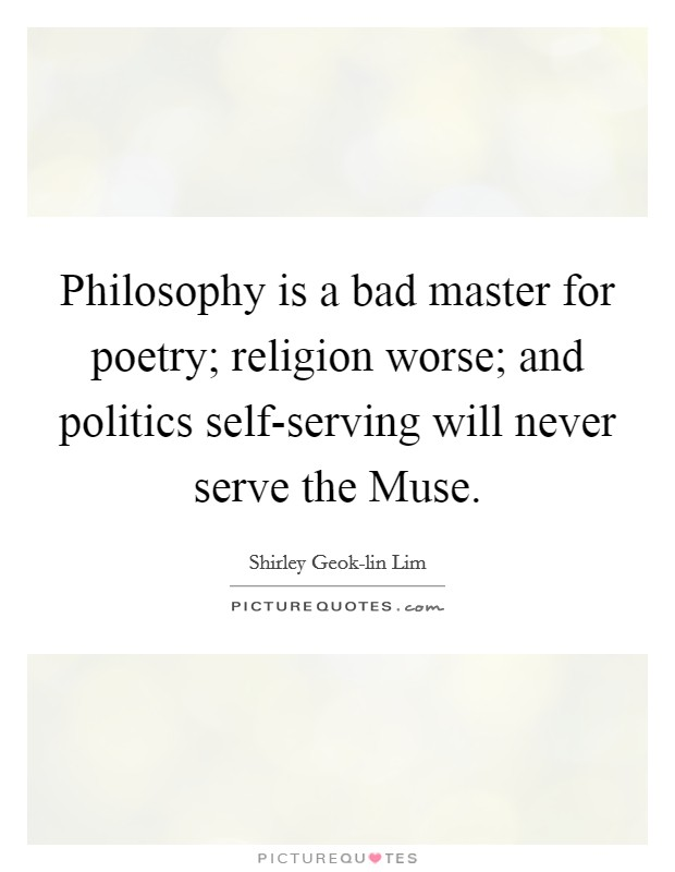 Philosophy is a bad master for poetry; religion worse; and politics self-serving will never serve the Muse Picture Quote #1