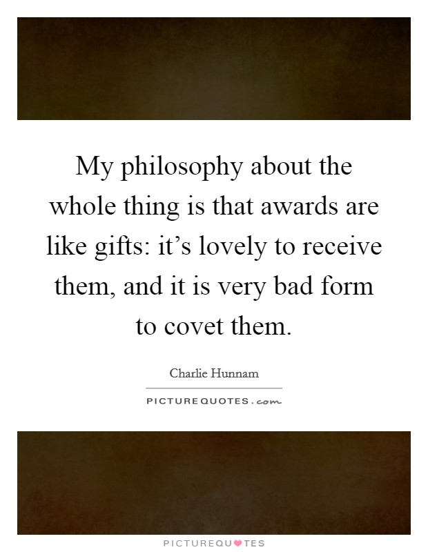 My philosophy about the whole thing is that awards are like gifts: it's lovely to receive them, and it is very bad form to covet them Picture Quote #1