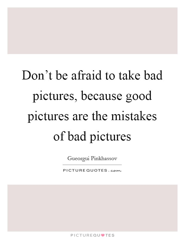 Don't be afraid to take bad pictures, because good pictures are the mistakes of bad pictures Picture Quote #1