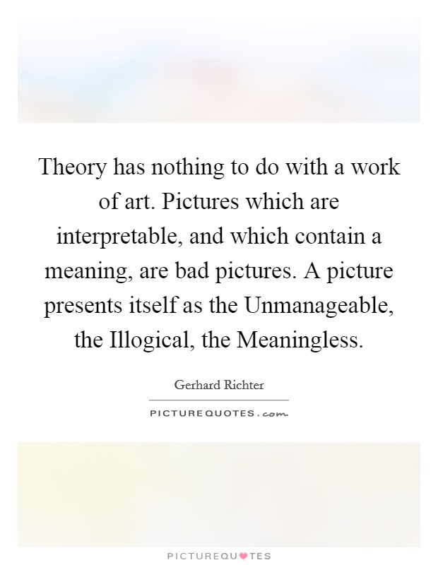 Theory has nothing to do with a work of art. Pictures which are interpretable, and which contain a meaning, are bad pictures. A picture presents itself as the Unmanageable, the Illogical, the Meaningless Picture Quote #1