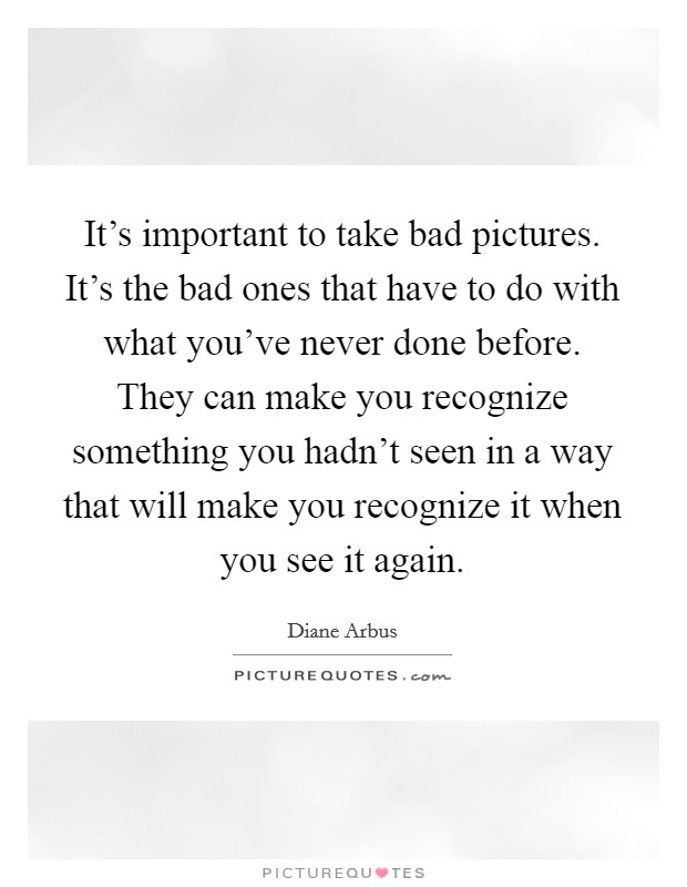 It's important to take bad pictures. It's the bad ones that have to do with what you've never done before. They can make you recognize something you hadn't seen in a way that will make you recognize it when you see it again Picture Quote #1