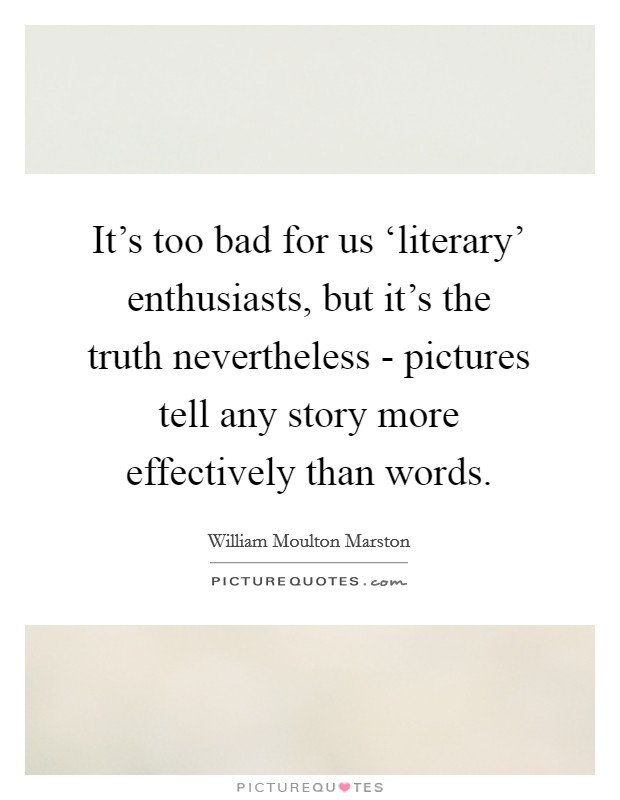 It's too bad for us 'literary' enthusiasts, but it's the truth nevertheless - pictures tell any story more effectively than words Picture Quote #1