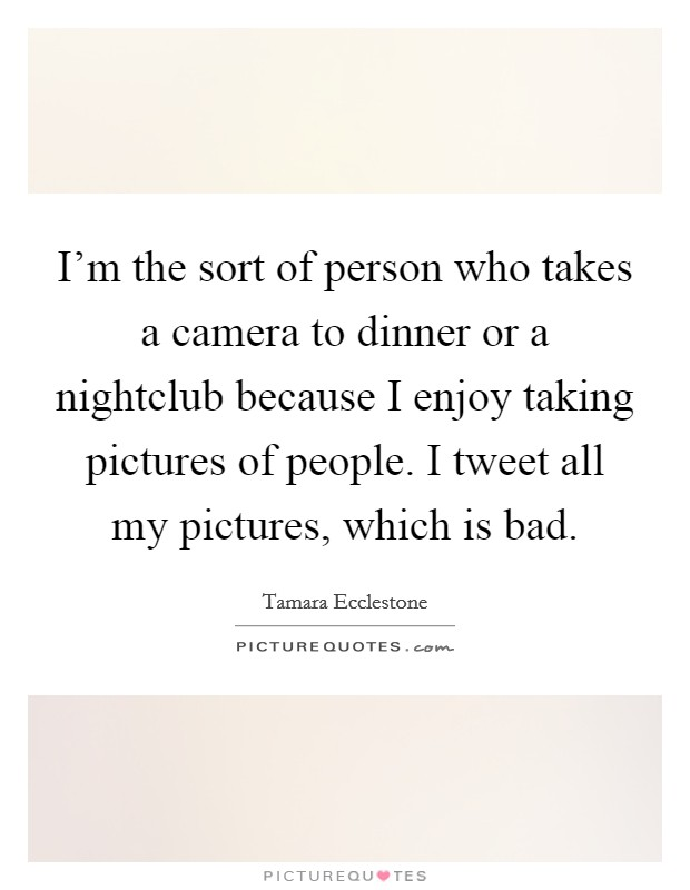 I'm the sort of person who takes a camera to dinner or a nightclub because I enjoy taking pictures of people. I tweet all my pictures, which is bad Picture Quote #1