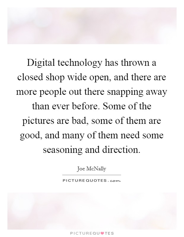 Digital technology has thrown a closed shop wide open, and there are more people out there snapping away than ever before. Some of the pictures are bad, some of them are good, and many of them need some seasoning and direction Picture Quote #1