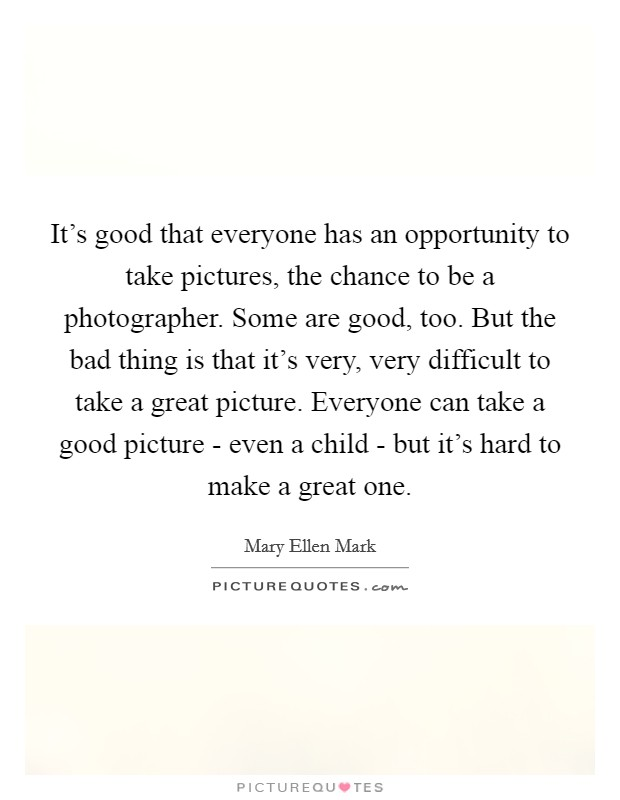 It's good that everyone has an opportunity to take pictures, the chance to be a photographer. Some are good, too. But the bad thing is that it's very, very difficult to take a great picture. Everyone can take a good picture - even a child - but it's hard to make a great one Picture Quote #1