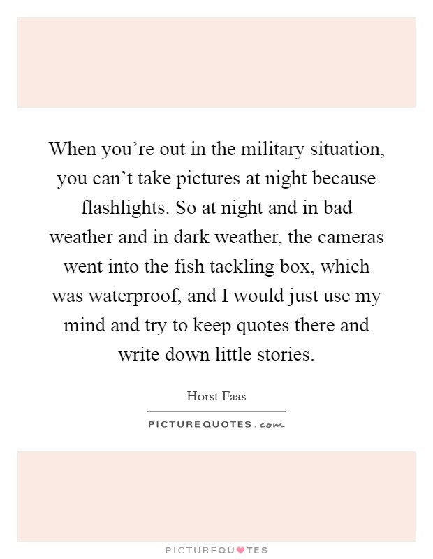 When you're out in the military situation, you can't take pictures at night because flashlights. So at night and in bad weather and in dark weather, the cameras went into the fish tackling box, which was waterproof, and I would just use my mind and try to keep quotes there and write down little stories Picture Quote #1
