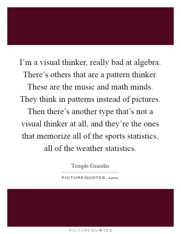 I'm a visual thinker, really bad at algebra. There's others that are a pattern thinker. These are the music and math minds. They think in patterns instead of pictures. Then there's another type that's not a visual thinker at all, and they're the ones that memorize all of the sports statistics, all of the weather statistics Picture Quote #1