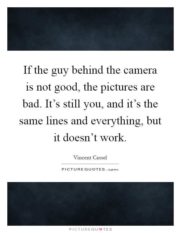 If the guy behind the camera is not good, the pictures are bad. It's still you, and it's the same lines and everything, but it doesn't work Picture Quote #1