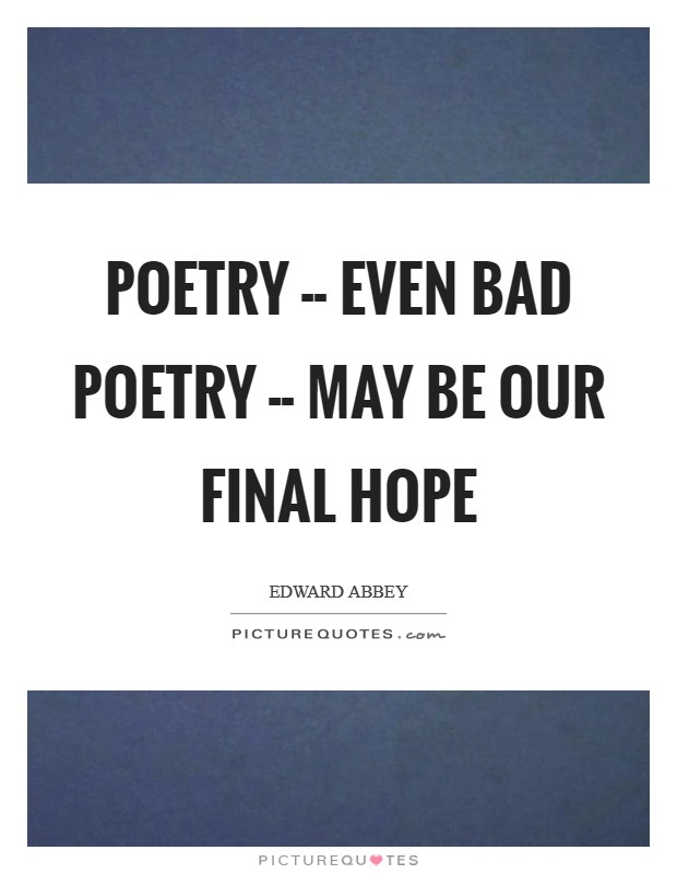 Poetry -- even bad poetry -- may be our final hope Picture Quote #1