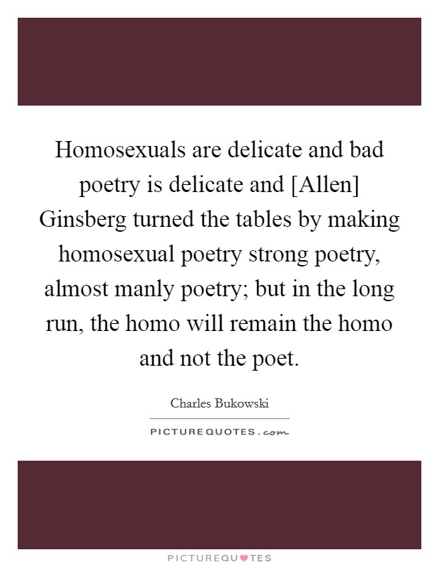 Homosexuals are delicate and bad poetry is delicate and [Allen] Ginsberg turned the tables by making homosexual poetry strong poetry, almost manly poetry; but in the long run, the homo will remain the homo and not the poet Picture Quote #1