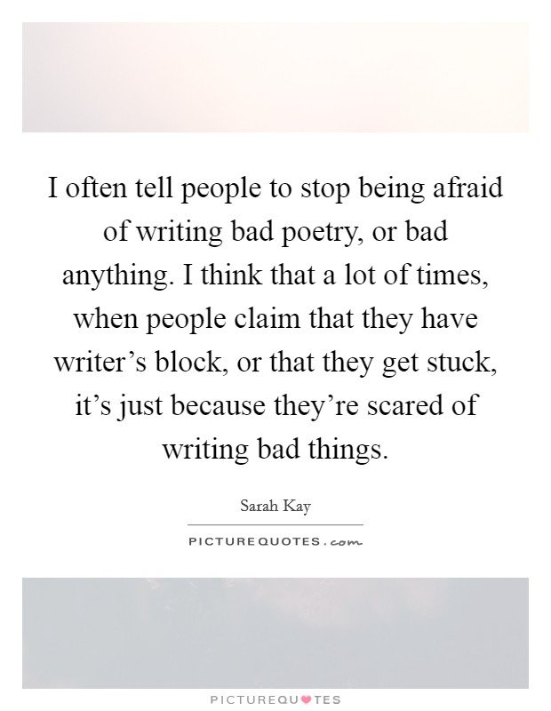 I often tell people to stop being afraid of writing bad poetry, or bad anything. I think that a lot of times, when people claim that they have writer's block, or that they get stuck, it's just because they're scared of writing bad things Picture Quote #1