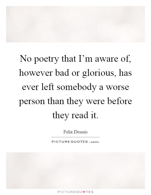 No poetry that I'm aware of, however bad or glorious, has ever left somebody a worse person than they were before they read it Picture Quote #1