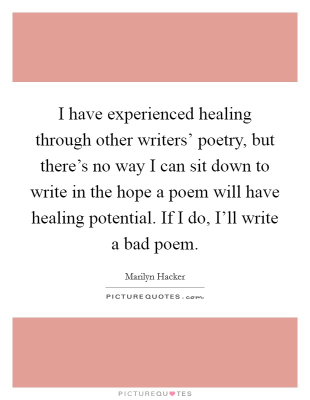 I have experienced healing through other writers' poetry, but there's no way I can sit down to write in the hope a poem will have healing potential. If I do, I'll write a bad poem Picture Quote #1