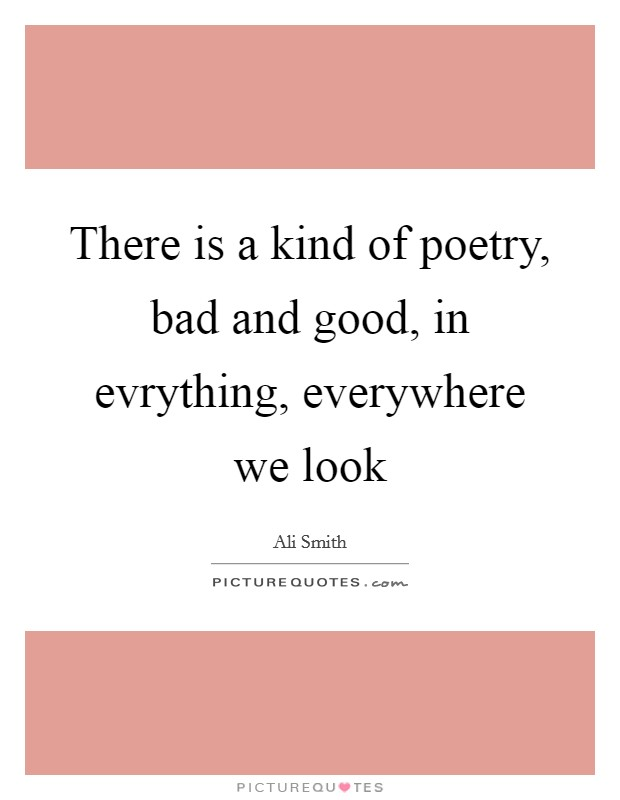 There is a kind of poetry, bad and good, in evrything, everywhere we look Picture Quote #1