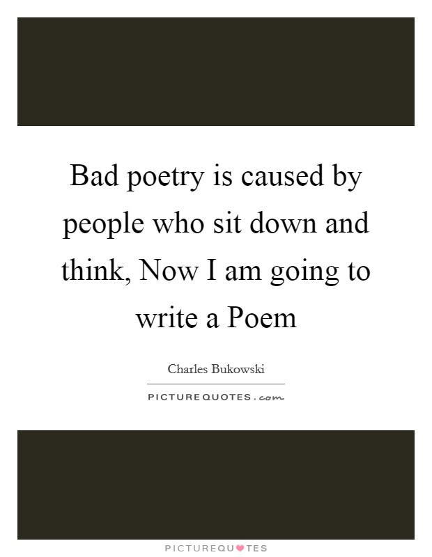 Bad poetry is caused by people who sit down and think, Now I am going to write a Poem Picture Quote #1
