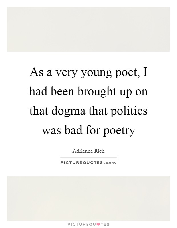 As a very young poet, I had been brought up on that dogma that politics was bad for poetry Picture Quote #1
