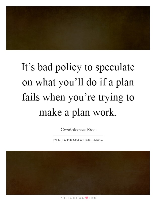 It's bad policy to speculate on what you'll do if a plan fails when you're trying to make a plan work Picture Quote #1