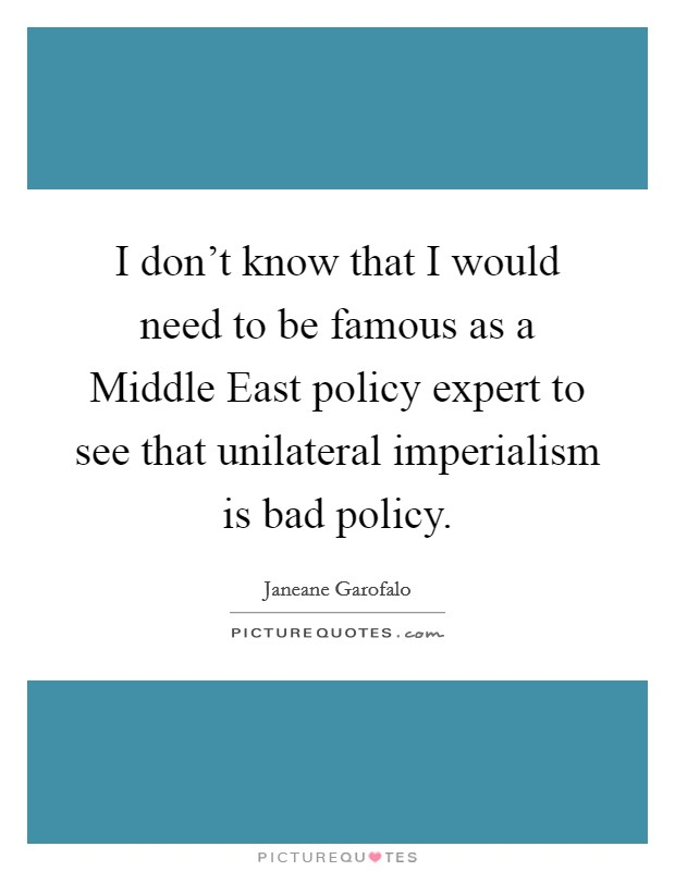 I don't know that I would need to be famous as a Middle East policy expert to see that unilateral imperialism is bad policy. Picture Quote #1