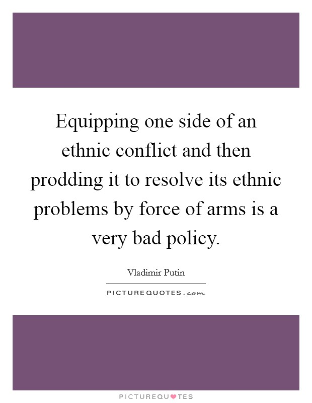 Equipping one side of an ethnic conflict and then prodding it to resolve its ethnic problems by force of arms is a very bad policy. Picture Quote #1
