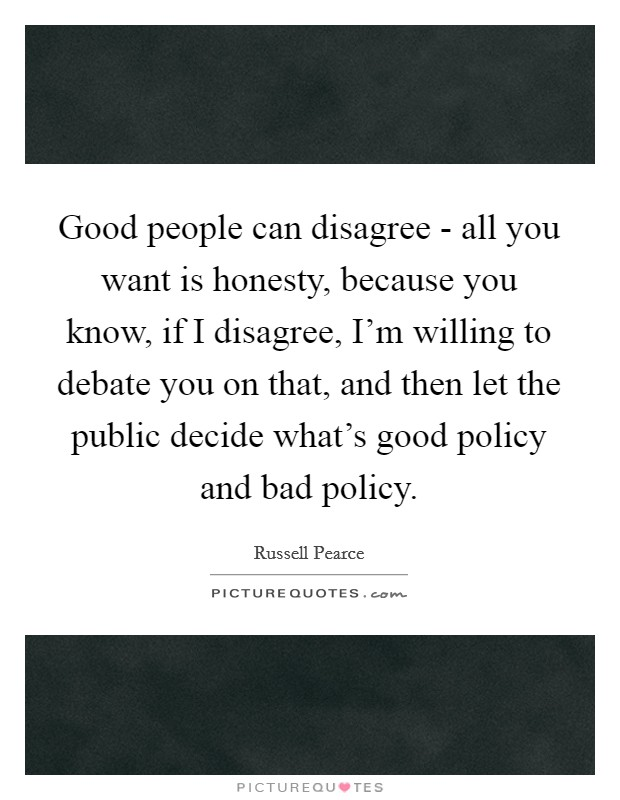 Good people can disagree - all you want is honesty, because you know, if I disagree, I'm willing to debate you on that, and then let the public decide what's good policy and bad policy Picture Quote #1