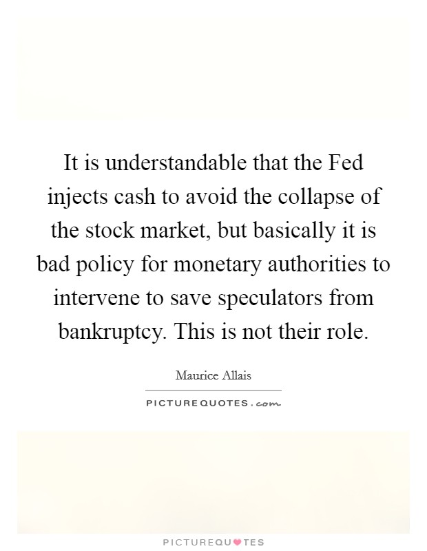 It is understandable that the Fed injects cash to avoid the collapse of the stock market, but basically it is bad policy for monetary authorities to intervene to save speculators from bankruptcy. This is not their role Picture Quote #1