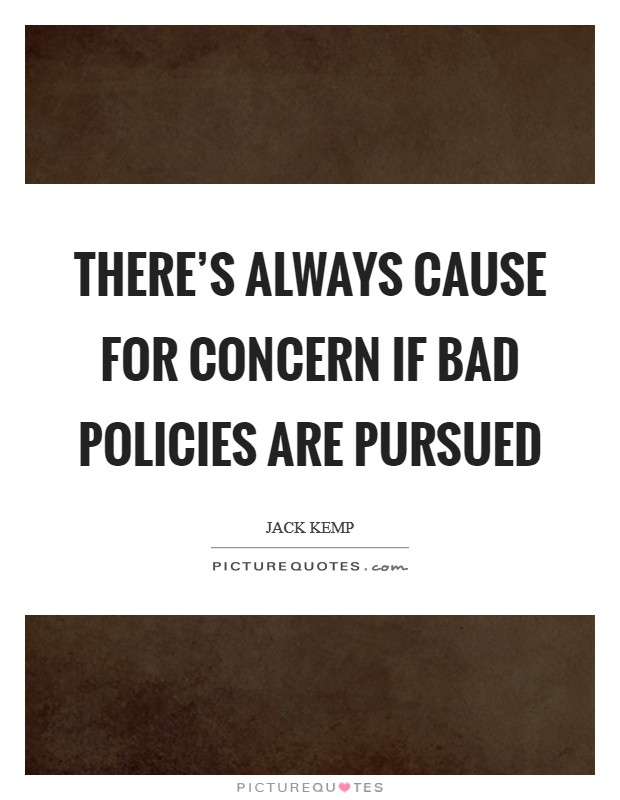 There's always cause for concern if bad policies are pursued Picture Quote #1