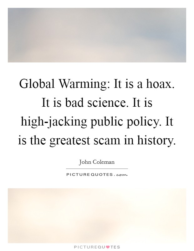 Global Warming: It is a hoax. It is bad science. It is high-jacking public policy. It is the greatest scam in history Picture Quote #1