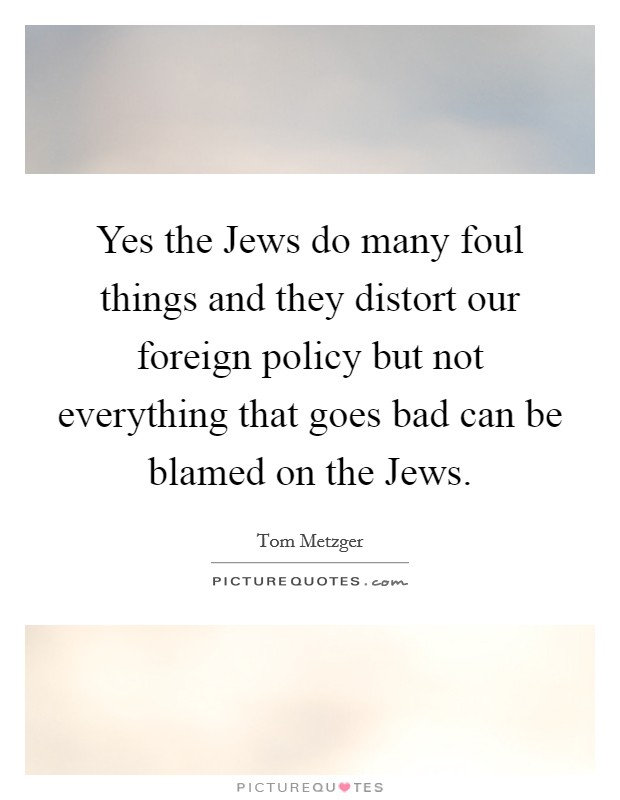 Yes the Jews do many foul things and they distort our foreign policy but not everything that goes bad can be blamed on the Jews. Picture Quote #1